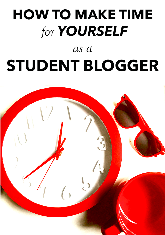 How to Make Time For Yourself As a Student Blogger