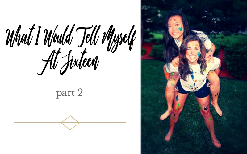 what i would tell myself at sixteen